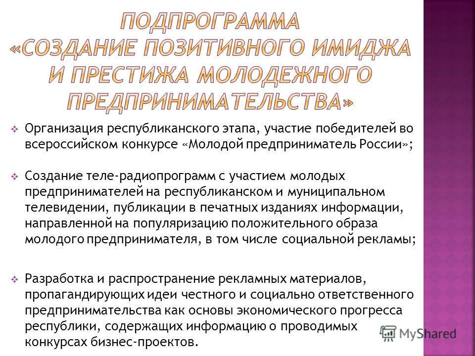 Организация республиканского этапа, участие победителей во всероссийском конкурсе «Молодой предприниматель России»; Создание теле-радиопрограмм с участием молодых предпринимателей на республиканском и муниципальном телевидении, публикации в печатных