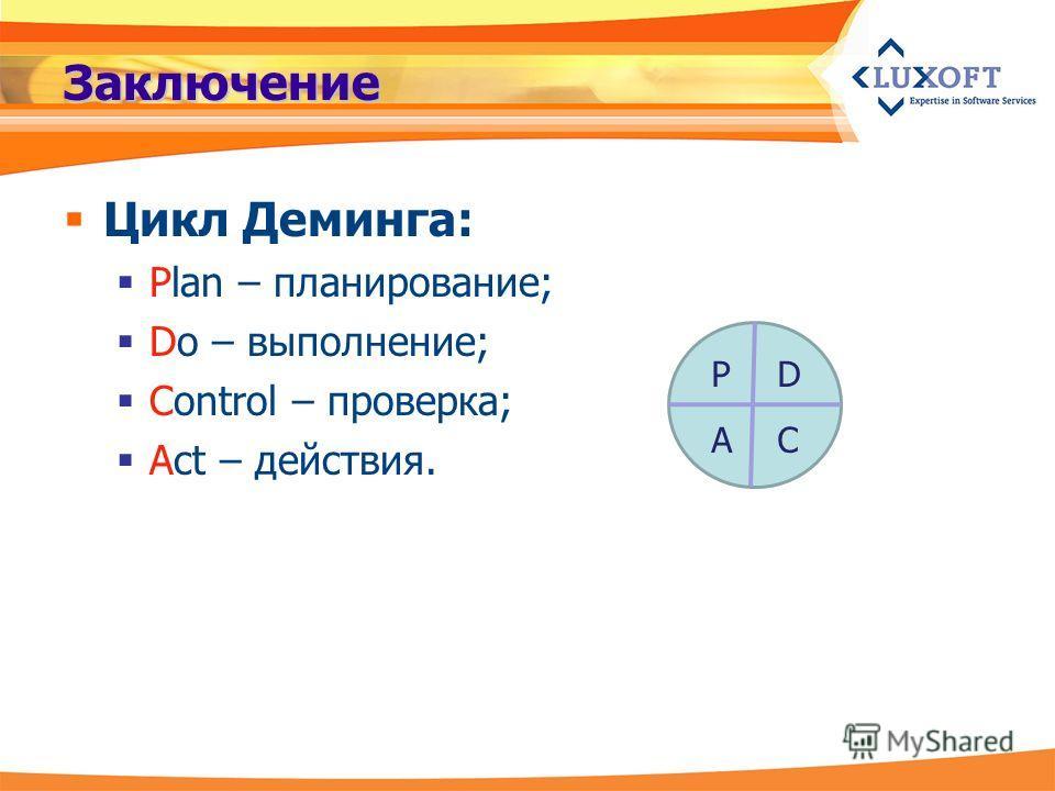 Заключение Цикл Деминга: Plan – планирование; Do – выполнение; Control – проверка; Act – действия. P AC D