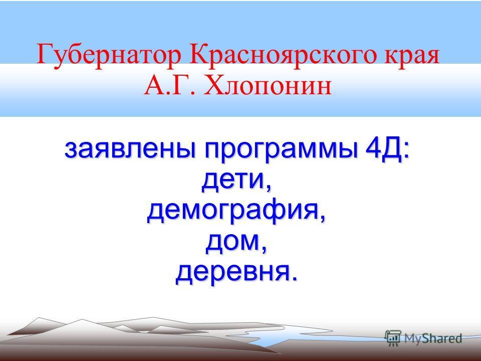 Губернатор Красноярского края А.Г. Хлопонин заявлены программы 4Д: дети,демография,дом,деревня.