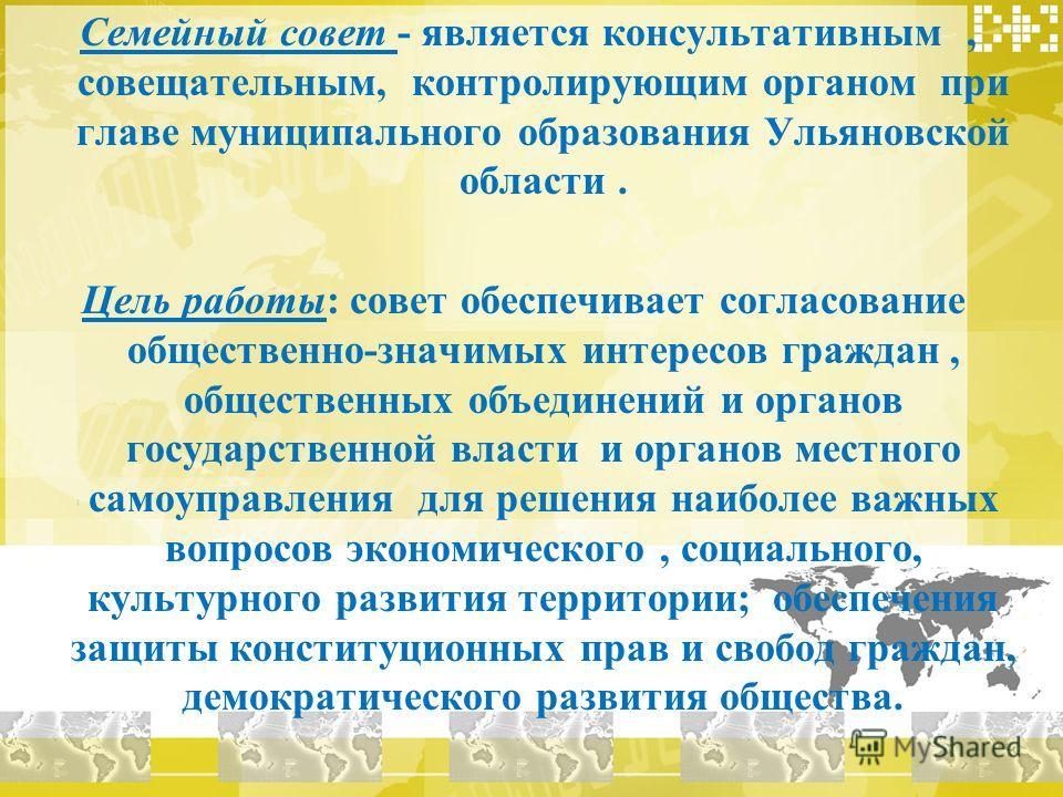Семейный совет - является консультативным, совещательным, контролирующим органом при главе муниципального образования Ульяновской области. Цель работы: совет обеспечивает согласование общественно-значимых интересов граждан, общественных объединений и