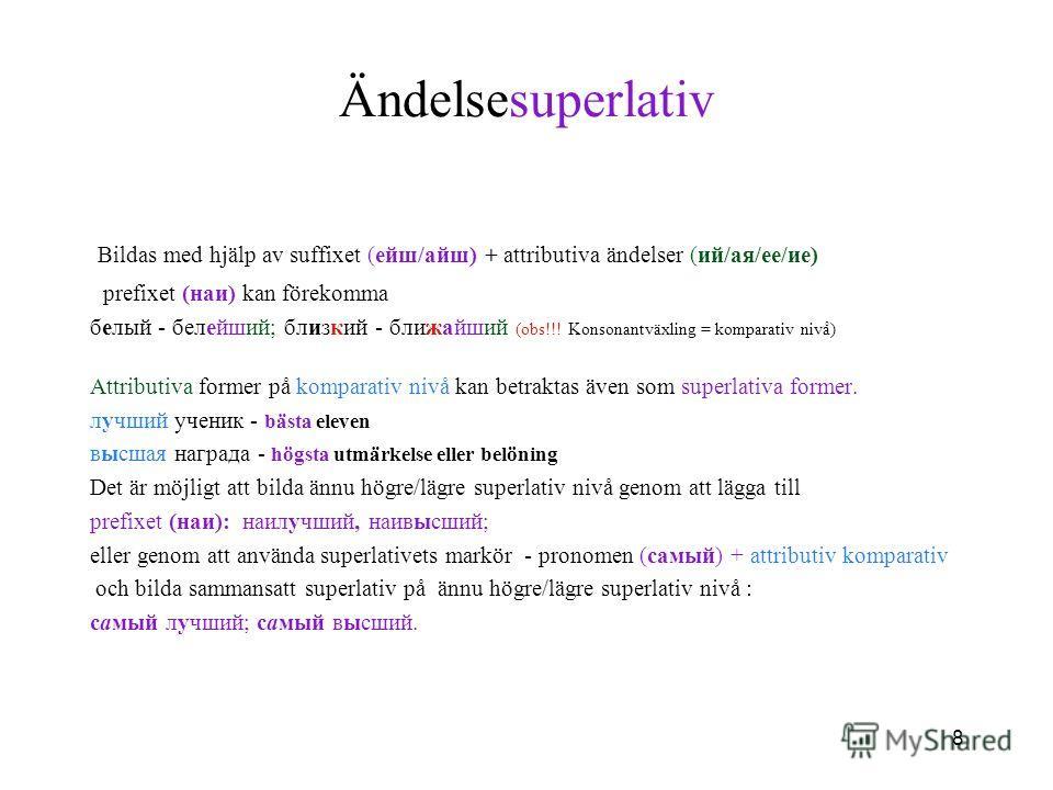 8 Ändelsesuperlativ Bildas med hjälp av suffixet (eйш/айш) + attributiva ändelser (ий/ая/ее/ие) prefixet (наи) kan förekomma белый - белейший; близкий - ближайший (obs!!! Konsonantväxling = komparativ nivå) Attributiva former på komparativ nivå kan b