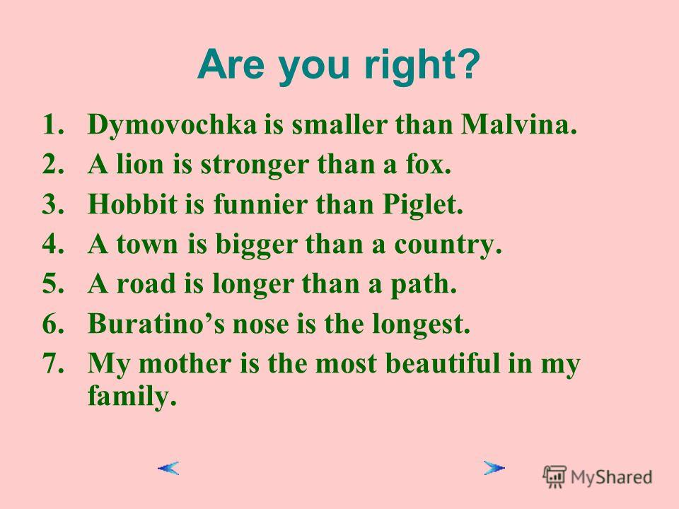 Are you right? 1.Dymovochka is smaller than Malvina. 2.A lion is stronger than a fox. 3.Hobbit is funnier than Piglet. 4.A town is bigger than a country. 5.A road is longer than a path. 6.Buratinos nose is the longest. 7.My mother is the most beautif
