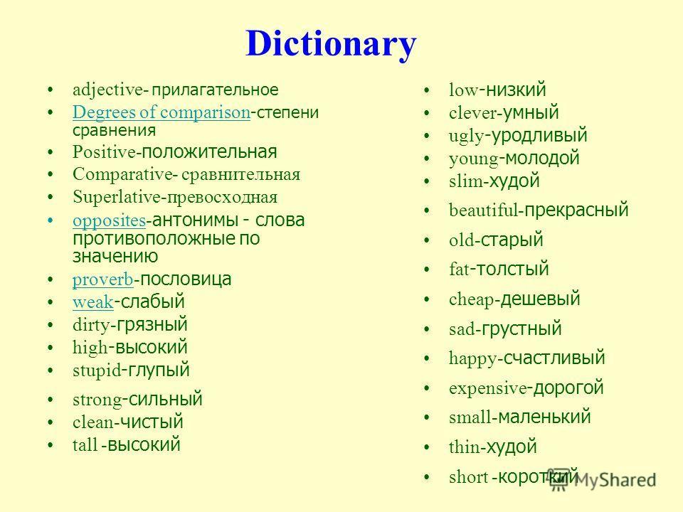 Dictionary adjective- прилагательное Degrees of comparison -степени сравненияDegrees of comparison Positive- положительная Comparative- сравнительная Superlative-превосходная opposites- антонимы - слова противоположные по значениюopposites proverb- п
