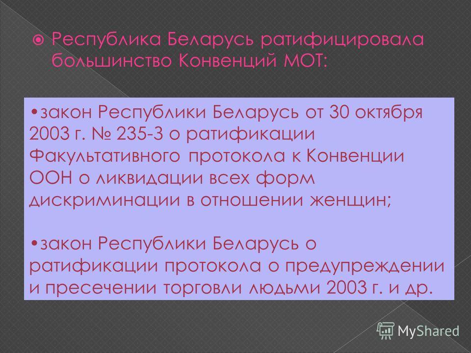 Республика Беларусь ратифицировала большинство Конвенций МОТ: закон Республики Беларусь от 30 октября 2003 г. 235-З о ратификации Факультативного протокола к Конвенции ООН о ликвидации всех форм дискриминации в отношении женщин; закон Республики Бела