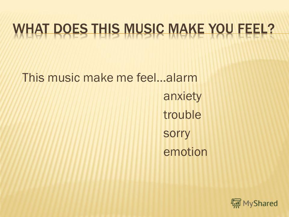 This music make me feel…alarm anxiety trouble sorry emotion