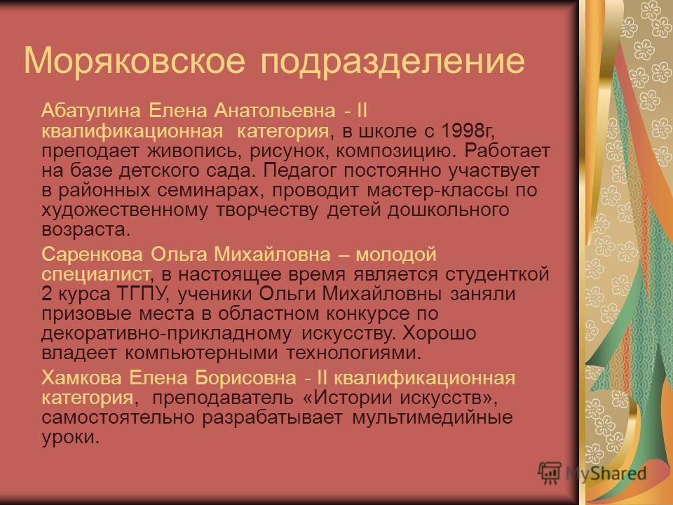 Моряковское подразделение Абатулина Елена Анатольевна - II квалификационная категория, в школе с 1998г, преподает живопись, рисунок, композицию. Работает на базе детского сада. Педагог постоянно участвует в районных семинарах, проводит мастер-классы