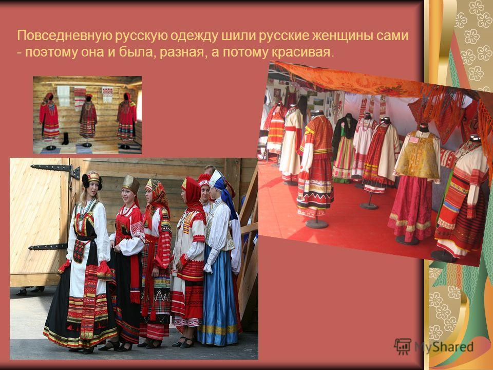Повседневную русскую одежду шили русские женщины сами - поэтому она и была, разная, а потому красивая.