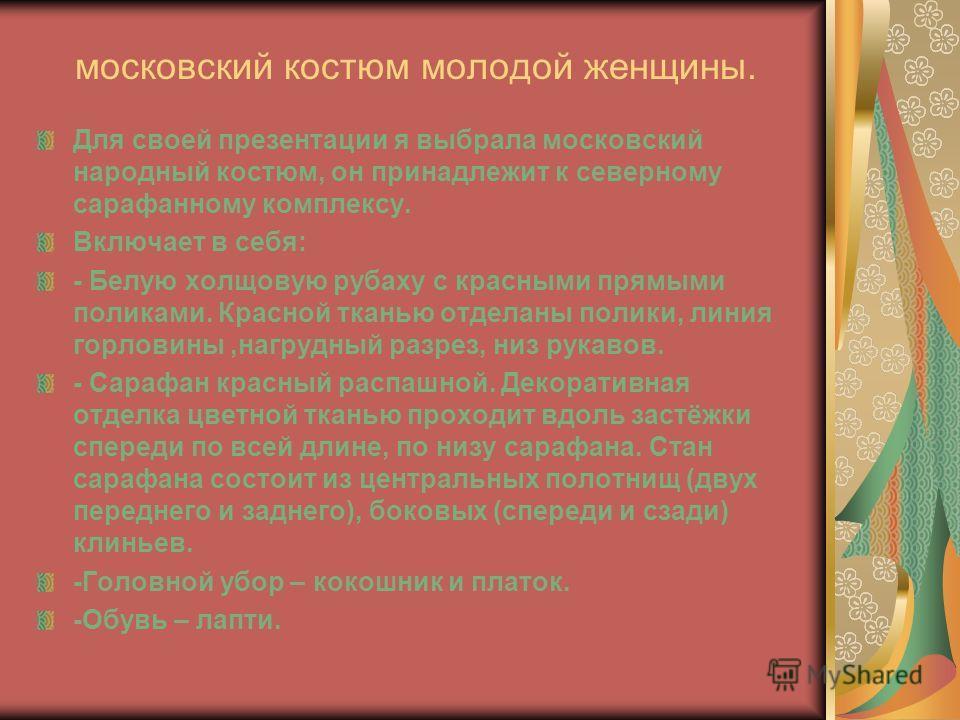 московский костюм молодой женщины. Для своей презентации я выбрала московский народный костюм, он принадлежит к северному сарафанному комплексу. Включает в себя: - Белую холщовую рубаху с красными прямыми поликами. Красной тканью отделаны полики, лин