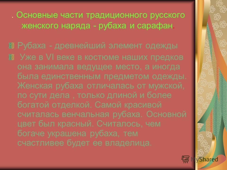 . Основные части традиционного русского женского наряда - рубаха и сарафан. Рубаха - древнейший элемент одежды Уже в VI веке в костюме наших предков она занимала ведущее место, а иногда была единственным предметом одежды. Женская рубаха отличалась от