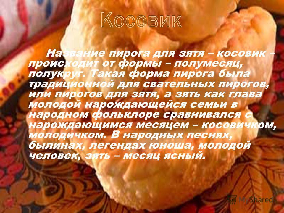 Название пирога для зятя – косовик – происходит от формы – полумесяц, полукруг. Такая форма пирога была традиционной для свательных пирогов, или пирогов для зятя, а зять как глава молодой нарождающейся семьи в народном фольклоре сравнивался с нарожда