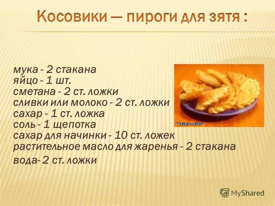мука - 2 стакана яйцо - 1 шт. сметана - 2 ст. ложки сливки или молоко - 2 ст. ложки сахар - 1 ст. ложка соль - 1 щепотка сахар для начинки - 10 ст. ложек растительное масло для жаренья - 2 стакана вода- 2 ст. ложки