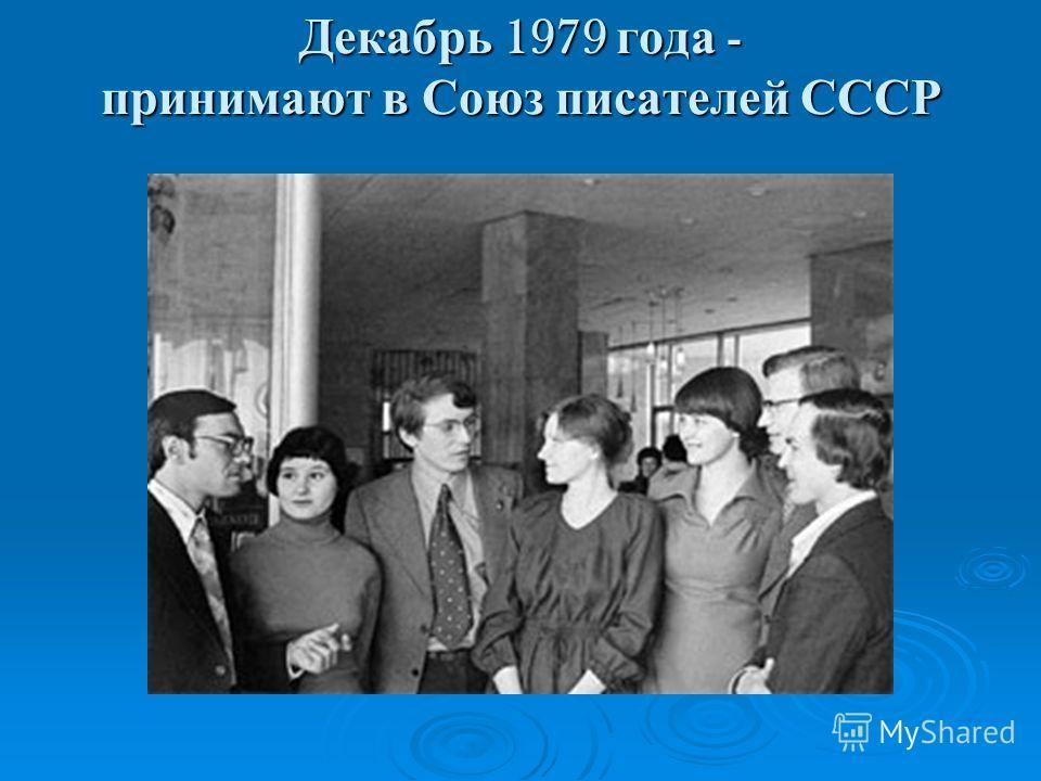 Декабрь 1979 года - принимают в Союз писателей СССР