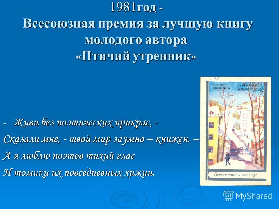 1981 год - Всесоюзная премия за лучшую книгу молодого автора « Птичий утренник » - Живи без поэтических прикрас, - Сказали мне, - твой мир заумно – книжен. – А я люблю поэтов тихий глас И томики их повседневных хижин.