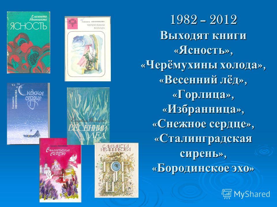 1982 – 2012 Выходят книги « Ясность », « Черёмухины холода », « Весенний лёд », « Горлица », « Избранница », « Снежное сердце », « Сталинградская сирень », « Бородинское эхо »