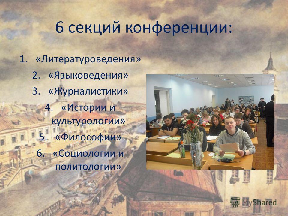 6 секций конференции: 1.«Литературоведения» 2.«Языковедения» 3.«Журналистики» 4.«Истории и культурологии» 5.«Философии» 6.«Социологии и политологии»