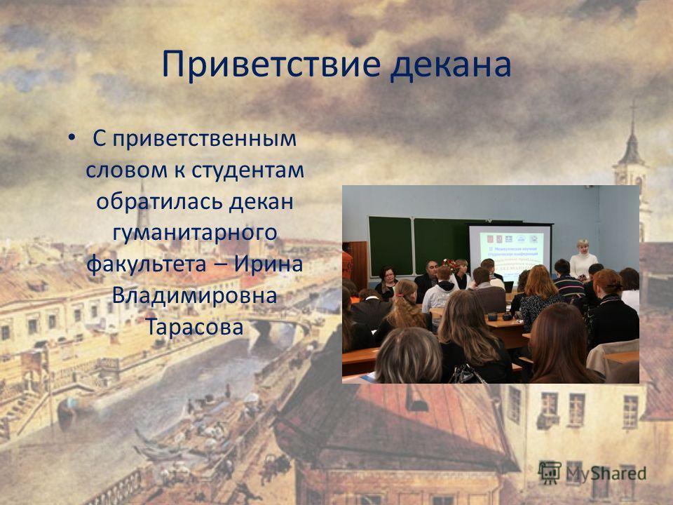 Приветствие декана С приветственным словом к студентам обратилась декан гуманитарного факультета – Ирина Владимировна Тарасова