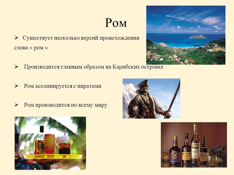 Ром Существует несколько версий происхождения слова « ром » Производится главным образом на Карибских островах Ром ассоциируется с пиратами Ром производится по всему миру