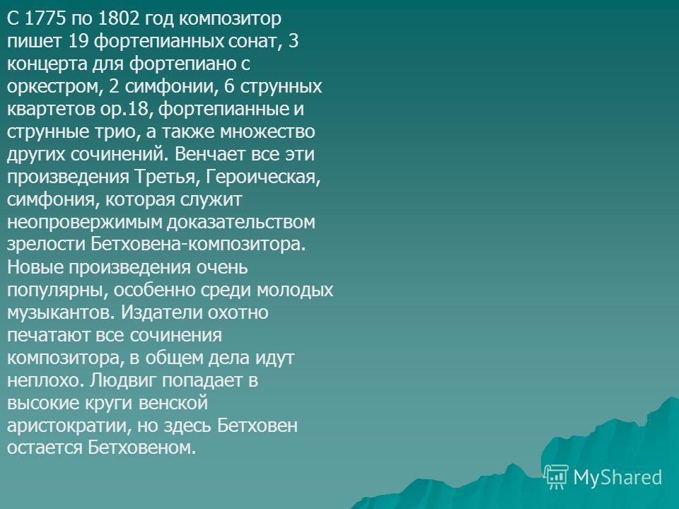 С 1775 по 1802 год композитор пишет 19 фортепианных сонат, 3 концерта для фортепиано с оркестром, 2 симфонии, 6 струнных квартетов ор.18, фортепианные и струнные трио, а также множество других сочинений. Венчает все эти произведения Третья, Героическ