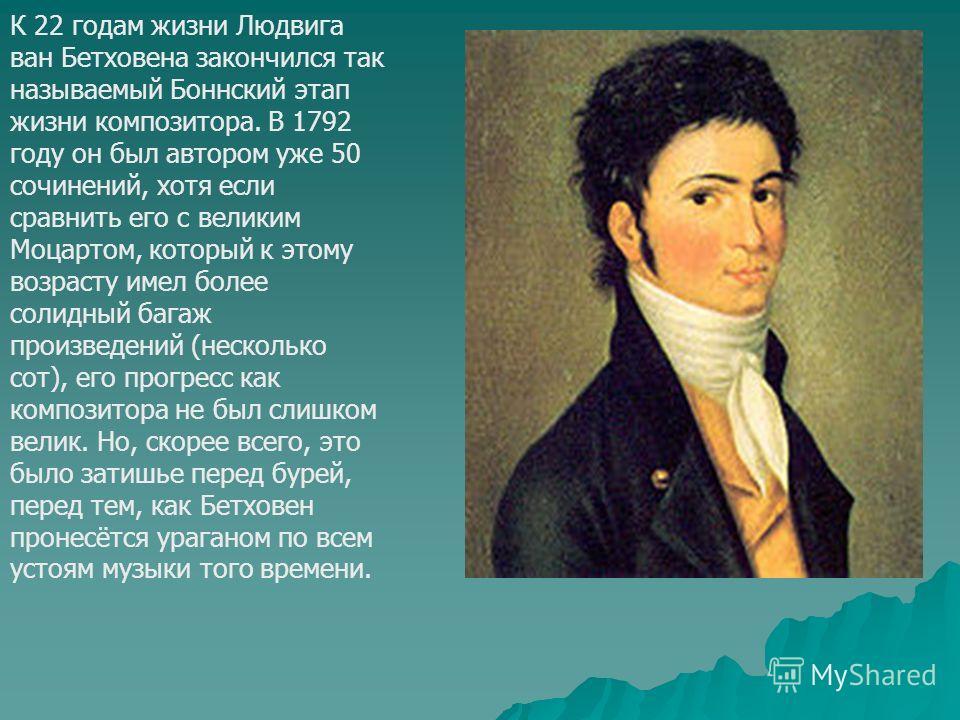 К 22 годам жизни Людвига ван Бетховена закончился так называемый Боннский этап жизни композитора. В 1792 году он был автором уже 50 сочинений, хотя если сравнить его с великим Моцартом, который к этому возрасту имел более солидный багаж произведений