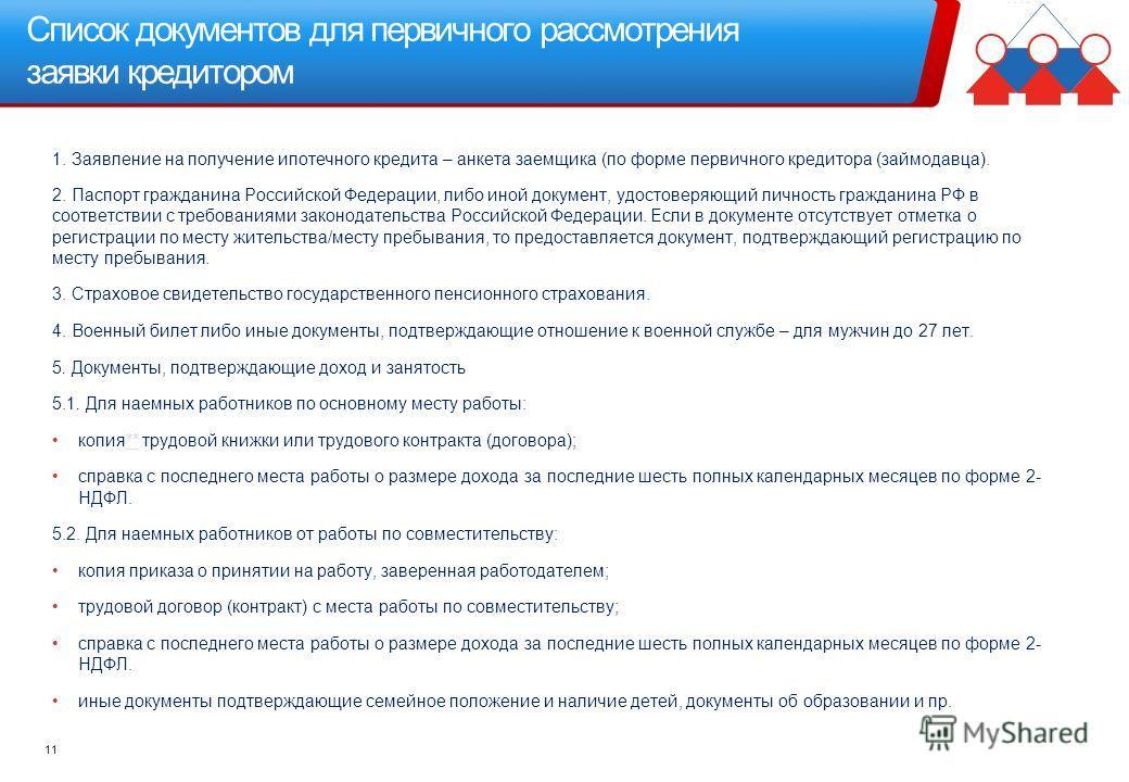Список документов для первичного рассмотрения заявки кредитором 11 1. Заявление на получение ипотечного кредита – анкета заемщика (по форме первичного кредитора (займодавца). 2. Паспорт гражданина Российской Федерации, либо иной документ, удостоверяю