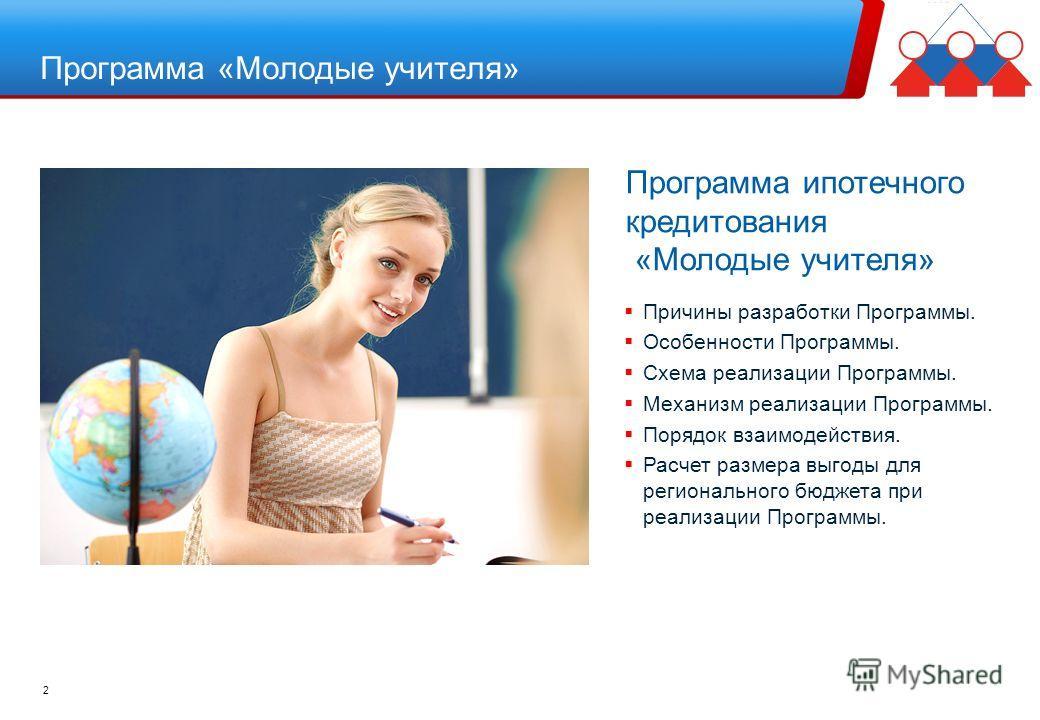2 Программа ипотечного кредитования «Молодые учителя» Причины разработки Программы. Особенности Программы. Схема реализации Программы. Механизм реализации Программы. Порядок взаимодействия. Расчет размера выгоды для регионального бюджета при реализац
