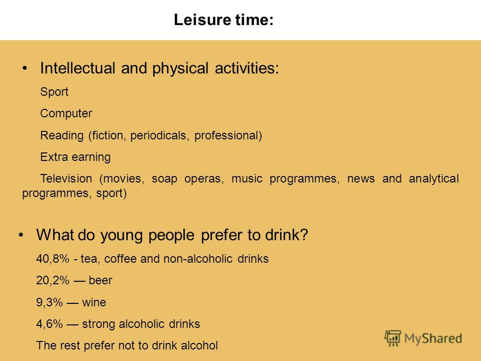 Leisure time: Intellectual and physical activities: Sport Computer Reading (fiction, periodicals, professional) Extra earning Television (movies, soap operas, music programmes, news and analytical programmes, sport) What do young people prefer to dri