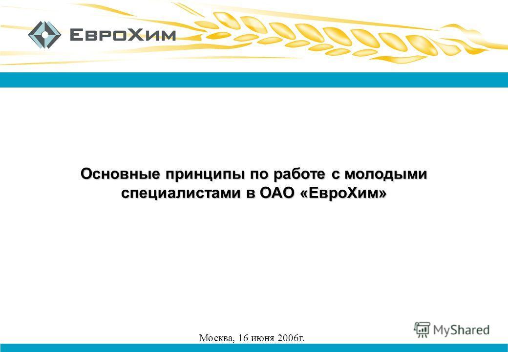 Основные принципы по работе с молодыми специалистами в ОАО «ЕвроХим» Москва, 16 июня 2006г.