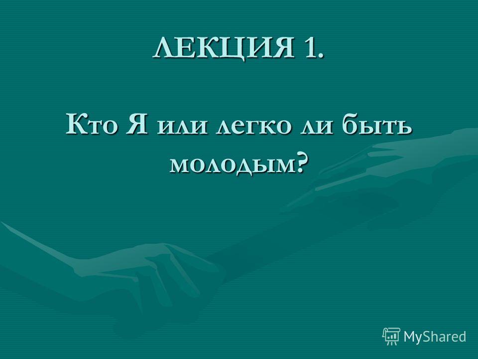 ЛЕКЦИЯ 1. Кто Я или легко ли быть молодым?