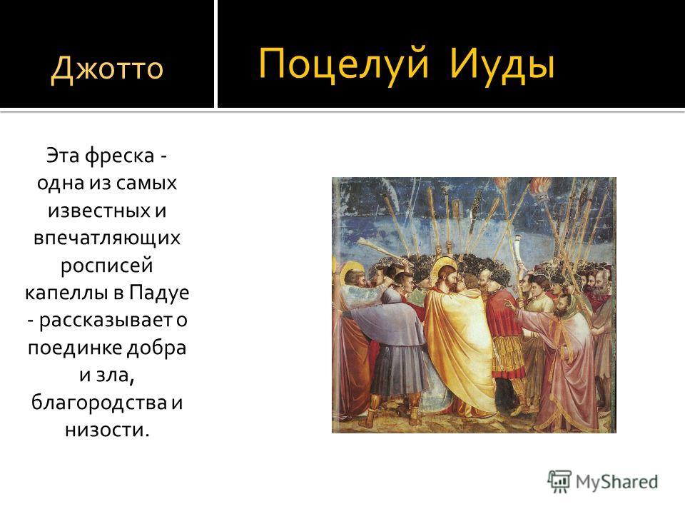 Поцелуй Иуды Эта фреска - одна из самых известных и впечатляющих росписей капеллы в Падуе - рассказывает о поединке добра и зла, благородства и низости. Джотто