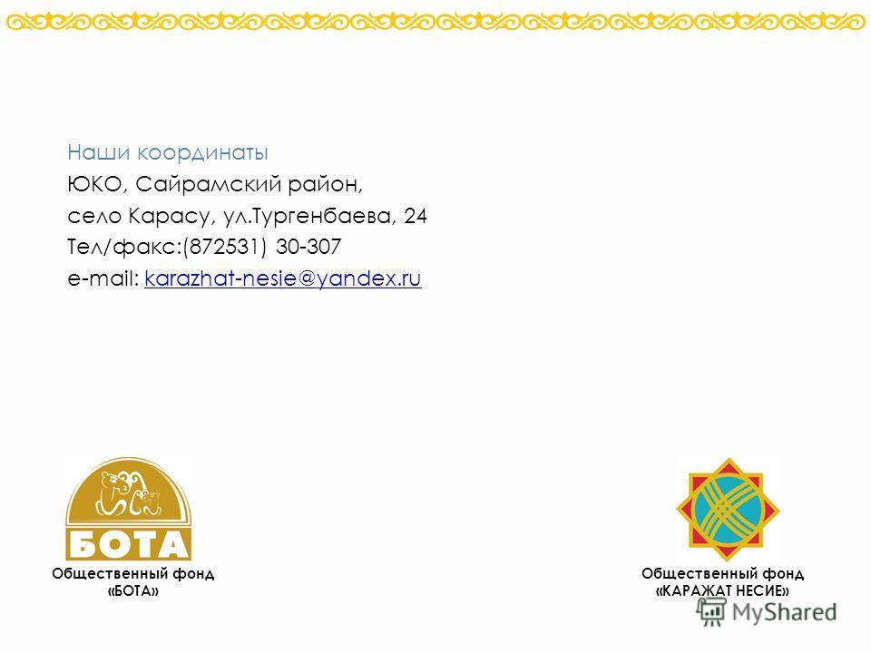 Общественный фонд «КАРАЖАТ НЕСИЕ» Общественный фонд «БОТА» Наши координаты ЮКО, Сайрамский район, село Карасу, ул.Тургенбаева, 24 Тел/факс:(872531) 30-307 e-mail: karazhat-nesie@yandex.rukarazhat-nesie@yandex.ru