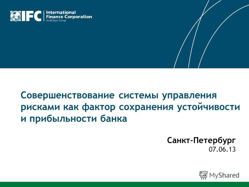 Совершенствование системы управления рисками как фактор сохранения устойчивости и прибыльности банка Санкт-Петербург 07.06.13