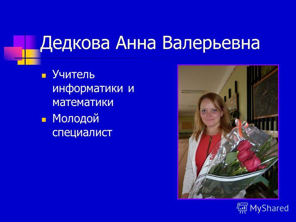 Дедкова Анна Валерьевна Учитель информатики и математики Молодой специалист