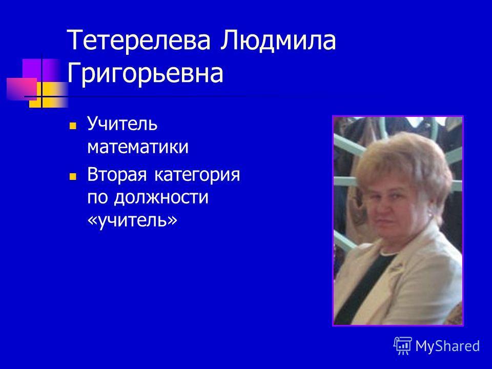 Тетерелева Людмила Григорьевна Учитель математики Вторая категория по должности «учитель»