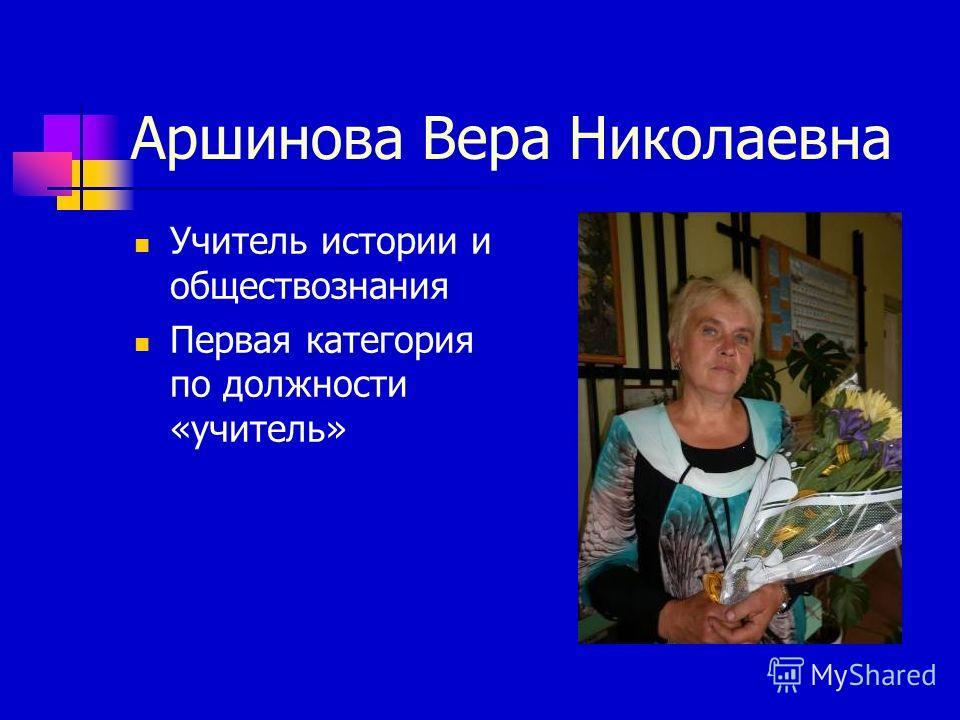 Аршинова Вера Николаевна Учитель истории и обществознания Первая категория по должности «учитель»