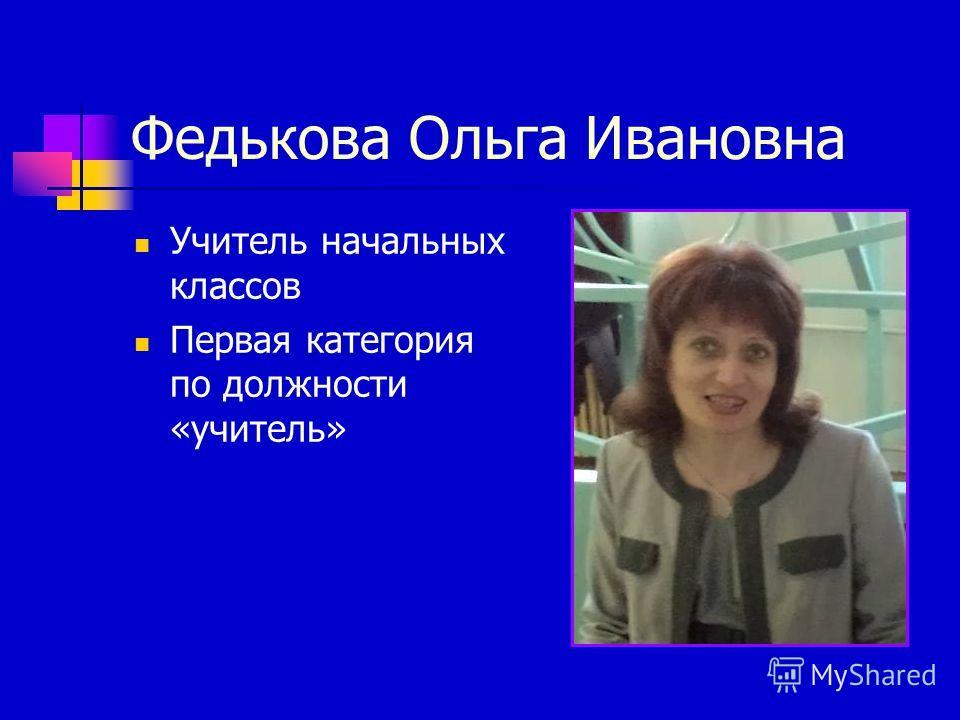 Федькова Ольга Ивановна Учитель начальных классов Первая категория по должности «учитель»