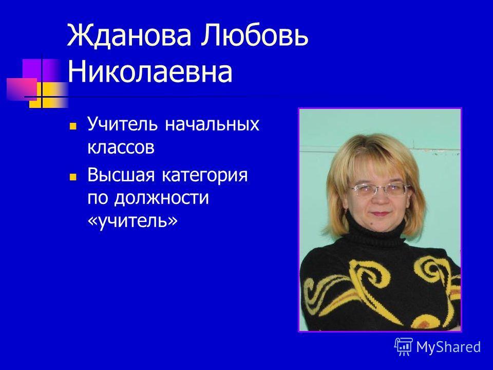 Жданова Любовь Николаевна Учитель начальных классов Высшая категория по должности «учитель»
