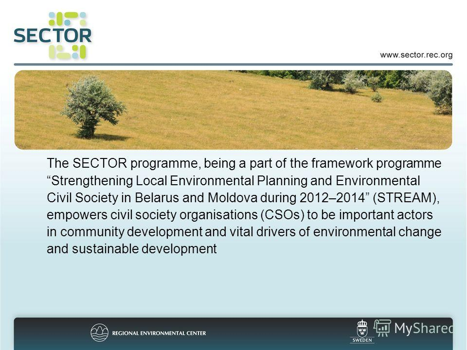 The SECTOR programme, being a part of the framework programme Strengthening Local Environmental Planning and Environmental Civil Society in Belarus and Moldova during 2012–2014 (STREAM), empowers civil society organisations (CSOs) to be important act