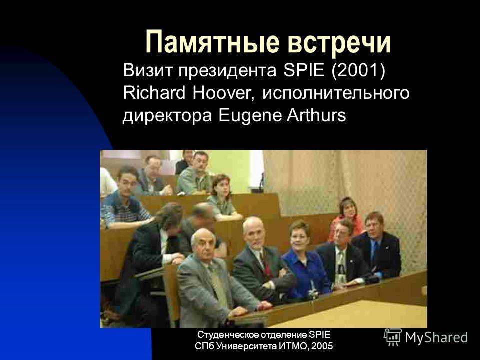 Студенческое отделение SPIE СПб Университета ИТМО, 2005 Памятные встречи Визит президента SPIE (2001) Richard Hoover, исполнительного директора Eugene Arthurs
