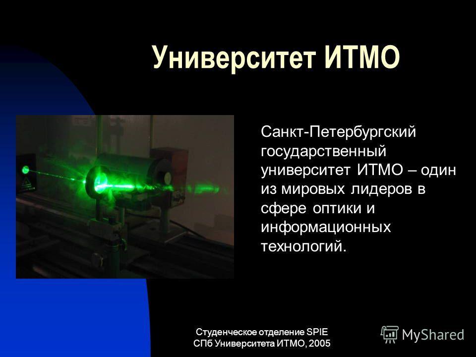 Студенческое отделение SPIE СПб Университета ИТМО, 2005 Университет ИТМО Санкт-Петербургский государственный университет ИТМО – один из мировых лидеров в сфере оптики и информационных технологий.