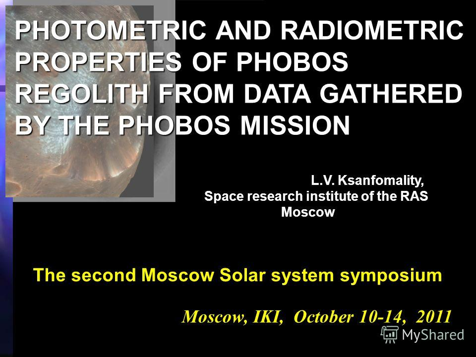 Moscow, IKI, October 10-14, 2011 PHOTOMETRIC AND RADIOMETRIC PROPERTIES OF PHOBOS REGOLITH FROM DATA GATHERED BY THE PHOBOS MISSION L.V. Ksanfomality, Space research institute of the RAS Space research institute of the RAS Moscow Moscow The second Mo