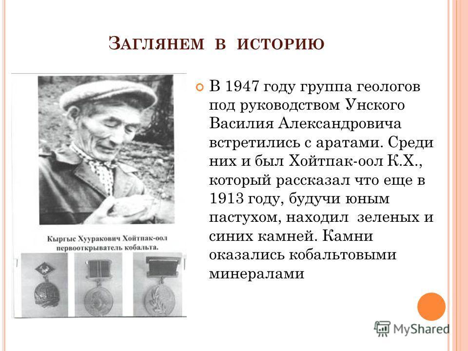 З АГЛЯНЕМ В ИСТОРИЮ В 1947 году группа геологов под руководством Унского Василия Александровича встретились с аратами. Среди них и был Хойтпак-оол К.Х., который рассказал что еще в 1913 году, будучи юным пастухом, находил зеленых и синих камней. Камн