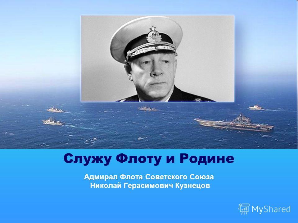 Адмирал Флота Советского Союза Николай Герасимович Кузнецов Служу Флоту и Родине
