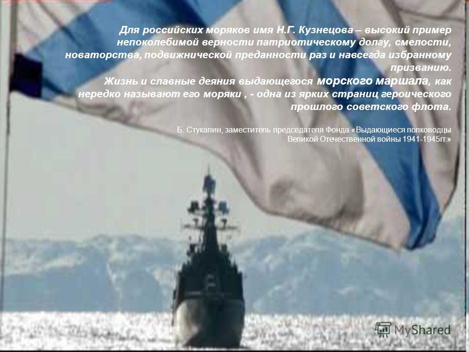Для российских моряков имя Н.Г. Кузнецова – высокий пример непоколебимой верности патриотическому долгу, смелости, новаторства, подвижнической преданности раз и навсегда избранному призванию. Жизнь и славные деяния выдающегося морского маршала, как н