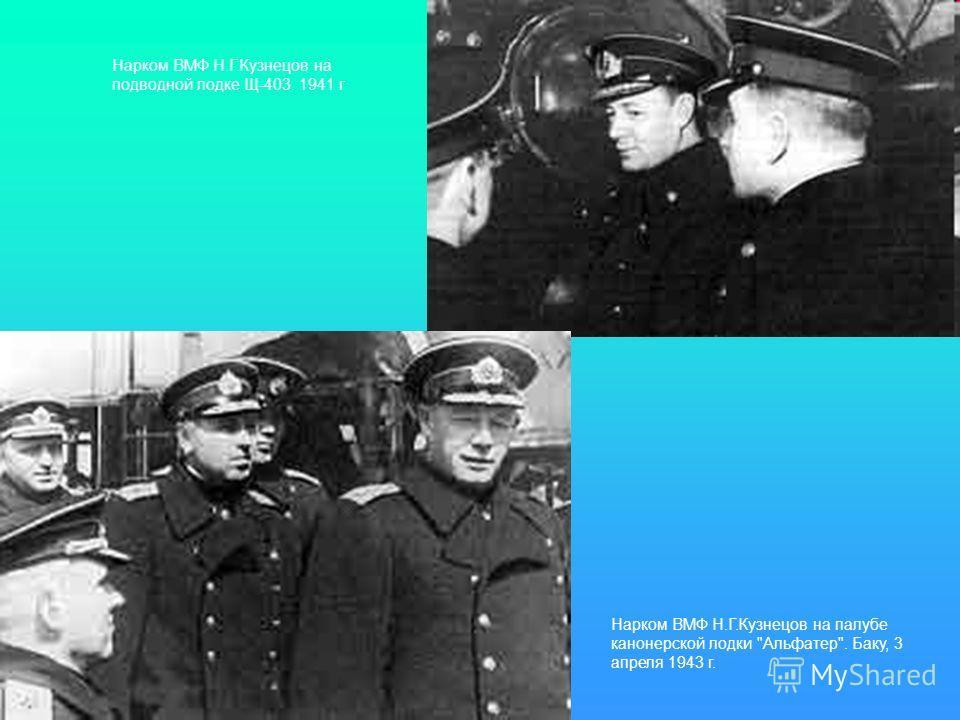 Нарком ВМФ Н.Г.Кузнецов на подводной лодке Щ-403. 1941 г Нарком ВМФ Н.Г.Кузнецов на палубе канонерской лодки Альфатер. Баку, 3 апреля 1943 г.