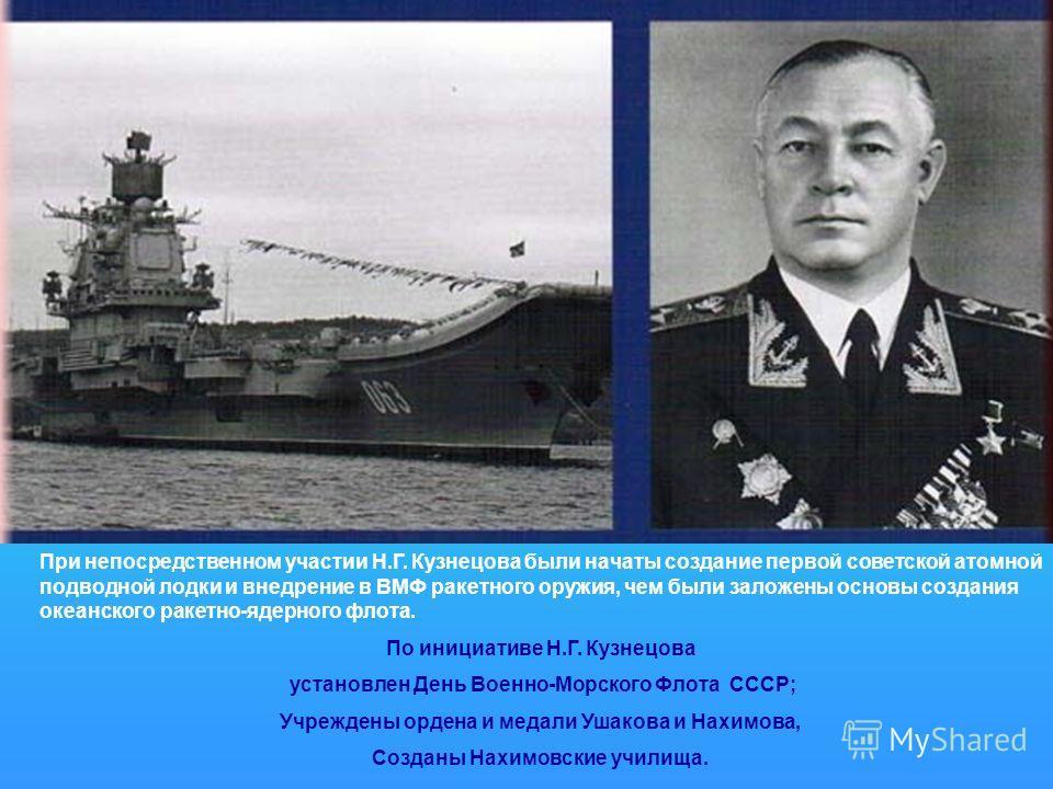 При непосредственном участии Н.Г. Кузнецова были начаты создание первой советской атомной подводной лодки и внедрение в ВМФ ракетного оружия, чем были заложены основы создания океанского ракетно-ядерного флота. По инициативе Н.Г. Кузнецова установлен