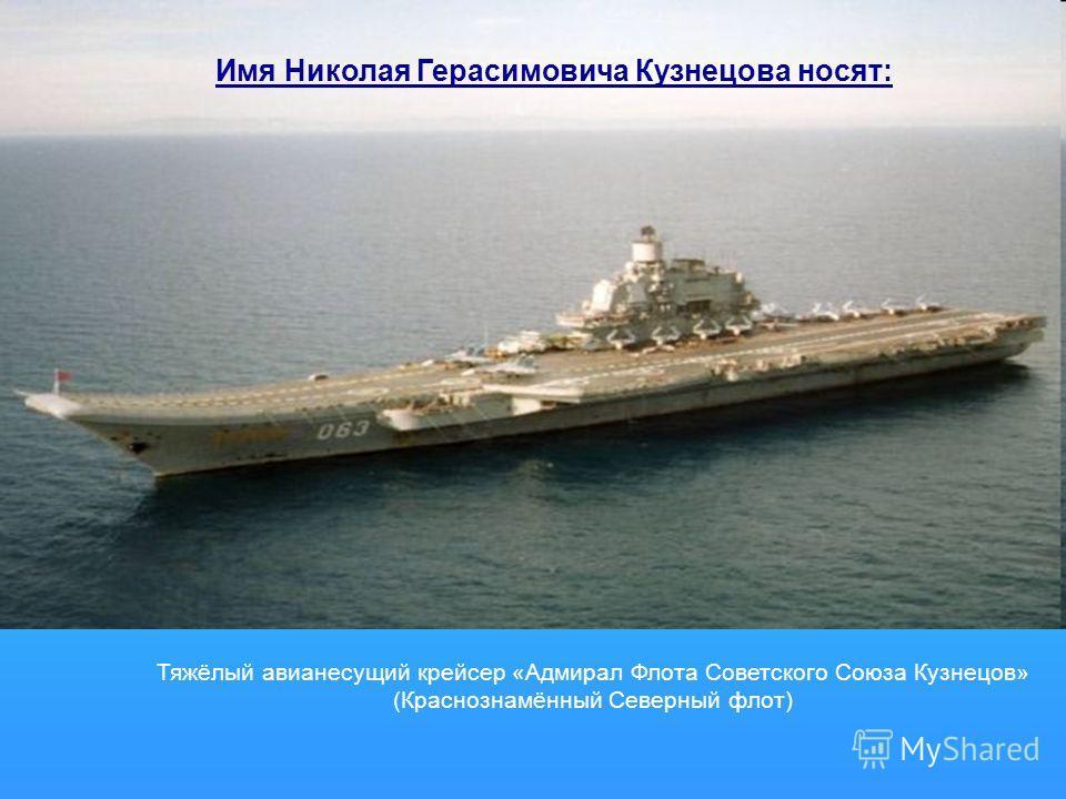 Тяжёлый авианесущий крейсер «Адмирал Флота Советского Союза Кузнецов» (Краснознамённый Северный флот) Имя Николая Герасимовича Кузнецова носят: