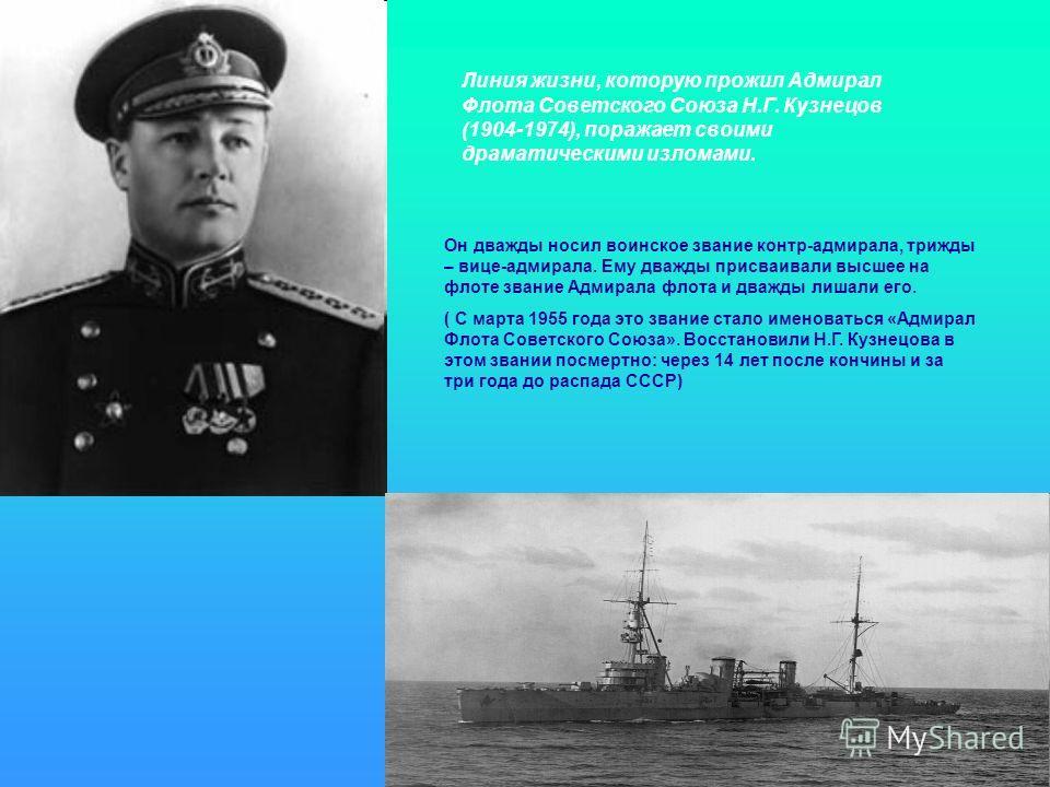 Линия жизни, которую прожил Адмирал Флота Советского Союза Н.Г. Кузнецов (1904-1974), поражает своими драматическими изломами. Он дважды носил воинское звание контр-адмирала, трижды – вице-адмирала. Ему дважды присваивали высшее на флоте звание Адмир