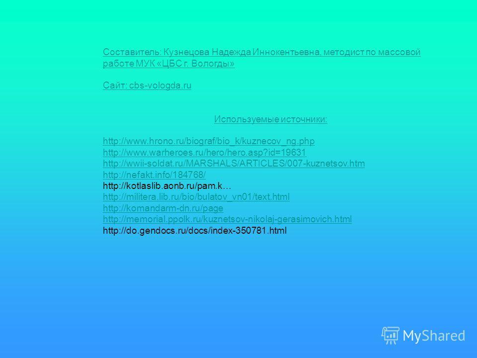 Составитель: Кузнецова Надежда Иннокентьевна, методист по массовой работе МУК «ЦБС г. Вологды» Сайт: cbs-vologda.ru Используемые источники: http://www.hrono.ru/biograf/bio_k/kuznecov_ng.php http://www.warheroes.ru/hero/hero.asp?id=19631 http://wwii-s