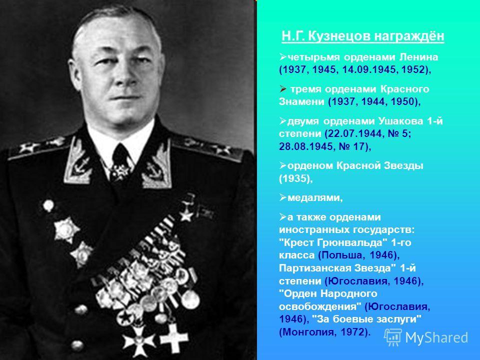Н.Г. Кузнецов награждён четырьмя орденами Ленина (1937, 1945, 14.09.1945, 1952), тремя орденами Красного Знамени (1937, 1944, 1950), двумя орденами Ушакова 1-й степени (22.07.1944, 5; 28.08.1945, 17), орденом Красной Звезды (1935), медалями, а также