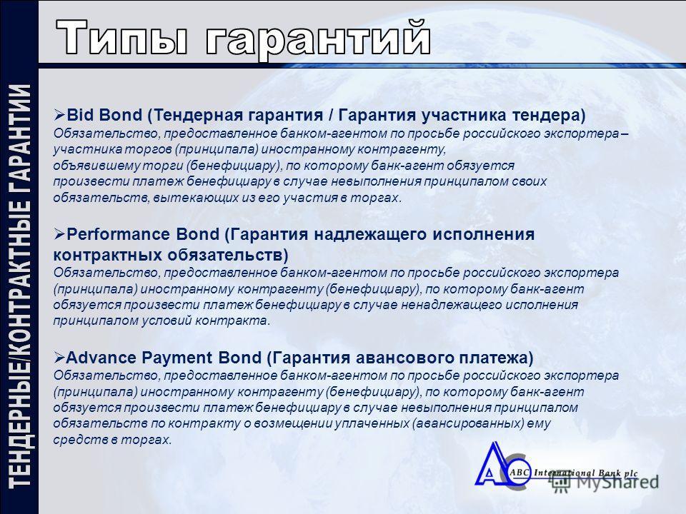 Bid Bond (Тендерная гарантия / Гарантия участника тендера) Обязательство, предоставленное банком-агентом по просьбе российского экспортера – участника торгов (принципала) иностранному контрагенту, объявившему торги (бенефициару), по которому банк-аге